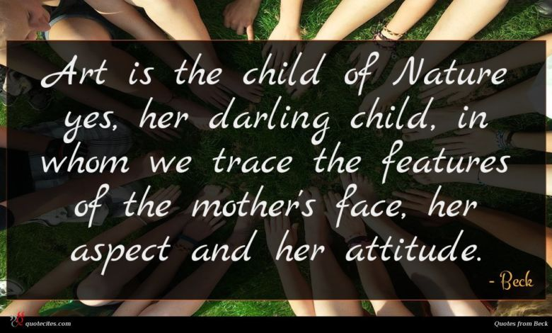 Art is the child of Nature yes, her darling child, in whom we trace the features of the mother's face, her aspect and her attitude.