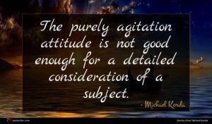 Michael Korda quote : The purely agitation attitude ...