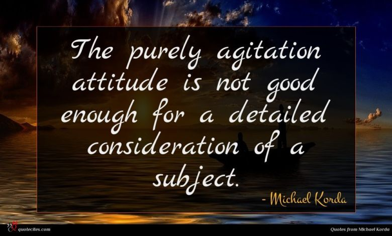 The purely agitation attitude is not good enough for a detailed consideration of a subject.