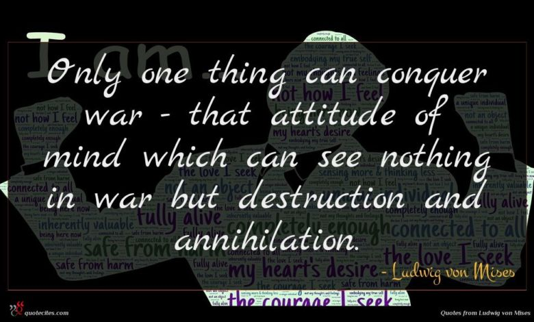 Only one thing can conquer war - that attitude of mind which can see nothing in war but destruction and annihilation.
