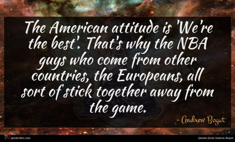 The American attitude is 'We're the best'. That's why the NBA guys who come from other countries, the Europeans, all sort of stick together away from the game.