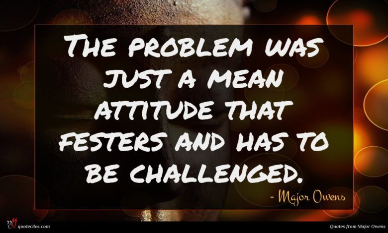 The problem was just a mean attitude that festers and has to be challenged.
