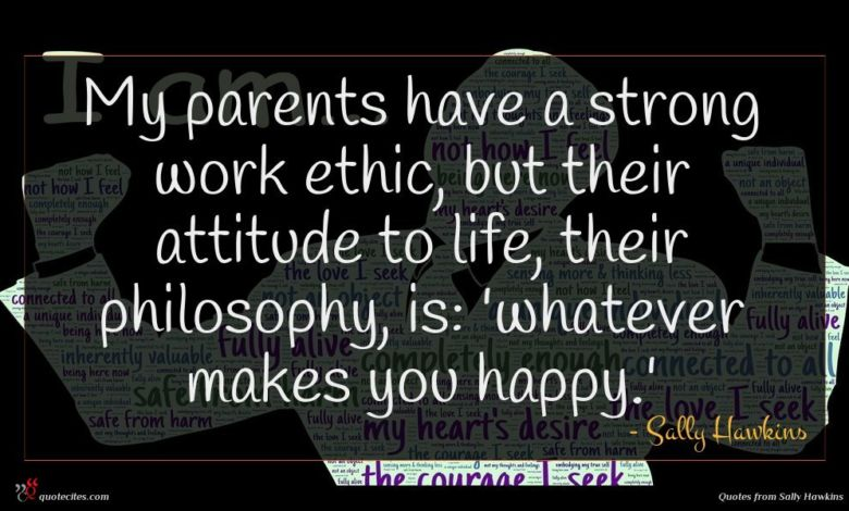 My parents have a strong work ethic, but their attitude to life, their philosophy, is: 'whatever makes you happy.'