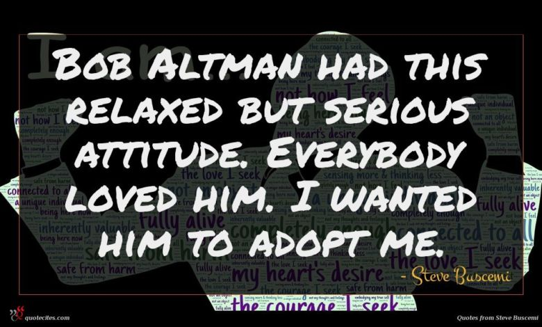 Bob Altman had this relaxed but serious attitude. Everybody loved him. I wanted him to adopt me.