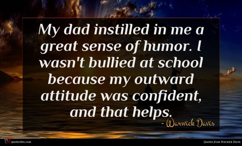 My dad instilled in me a great sense of humor. I wasn't bullied at school because my outward attitude was confident, and that helps.