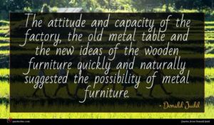 Donald Judd quote : The attitude and capacity ...