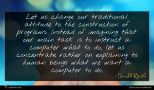 Donald Knuth quote : Let us change our ...