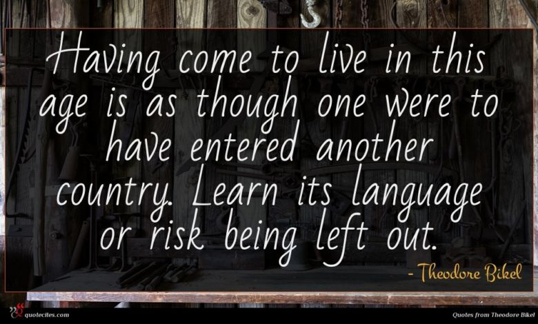 Having come to live in this age is as though one were to have entered another country. Learn its language or risk being left out.