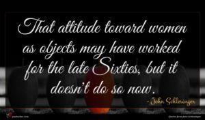 John Schlesinger quote : That attitude toward women ...