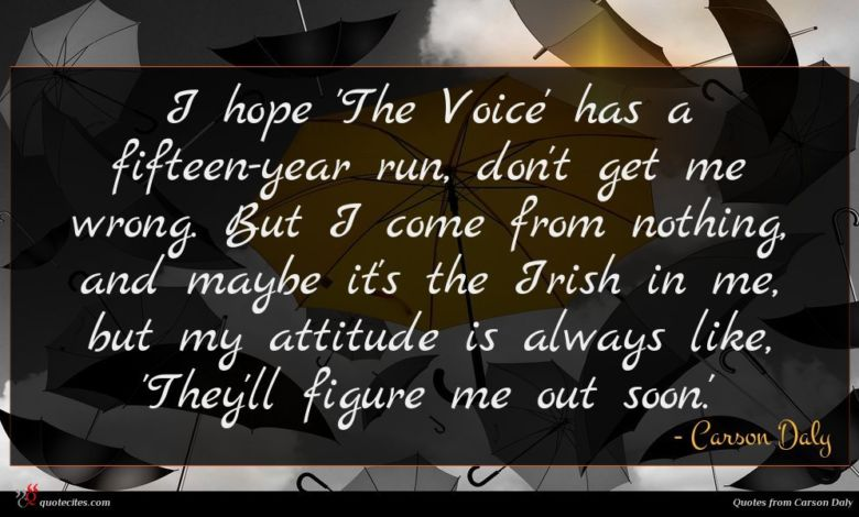 I hope 'The Voice' has a fifteen-year run, don't get me wrong. But I come from nothing, and maybe it's the Irish in me, but my attitude is always like, 'They'll figure me out soon.'