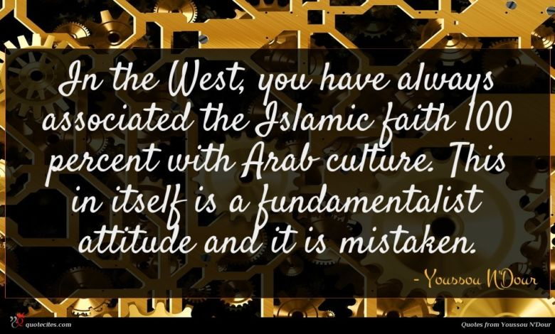 In the West, you have always associated the Islamic faith 100 percent with Arab culture. This in itself is a fundamentalist attitude and it is mistaken.