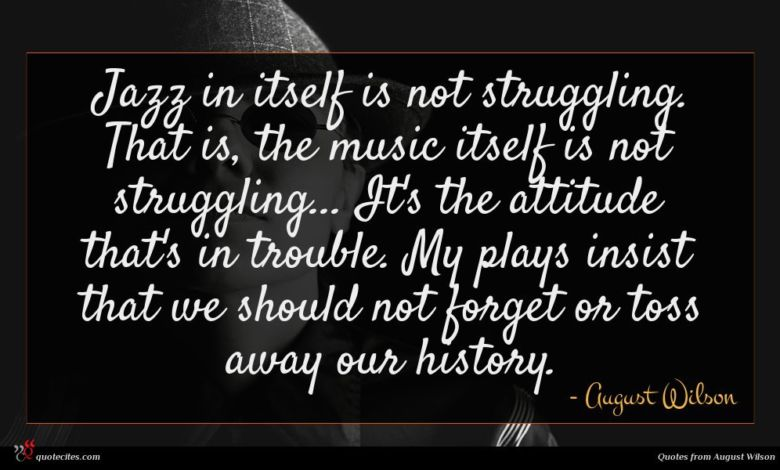 Jazz in itself is not struggling. That is, the music itself is not struggling... It's the attitude that's in trouble. My plays insist that we should not forget or toss away our history.