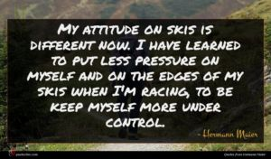 Hermann Maier quote : My attitude on skis ...