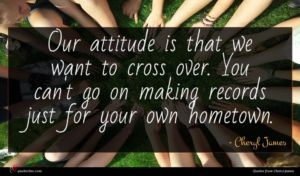 Cheryl James quote : Our attitude is that ...