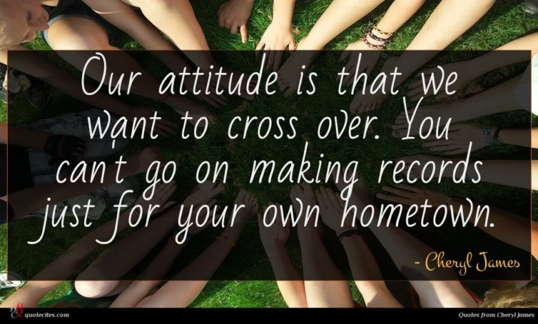 Photo of Cheryl James quote : Our attitude is that …