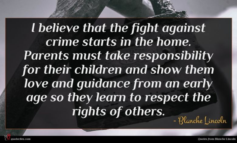 I believe that the fight against crime starts in the home. Parents must take responsibility for their children and show them love and guidance from an early age so they learn to respect the rights of others.