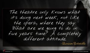 Harrison Birtwistle quote : The theatre only knows ...