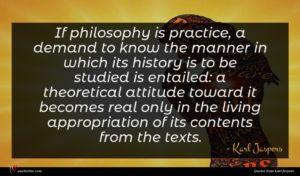 Karl Jaspers quote : If philosophy is practice ...