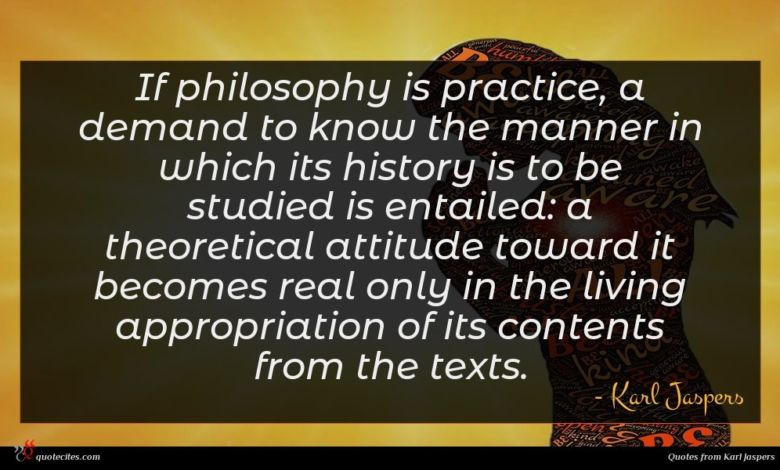 If philosophy is practice, a demand to know the manner in which its history is to be studied is entailed: a theoretical attitude toward it becomes real only in the living appropriation of its contents from the texts.