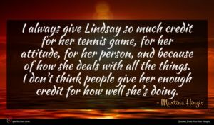 Martina Hingis quote : I always give Lindsay ...