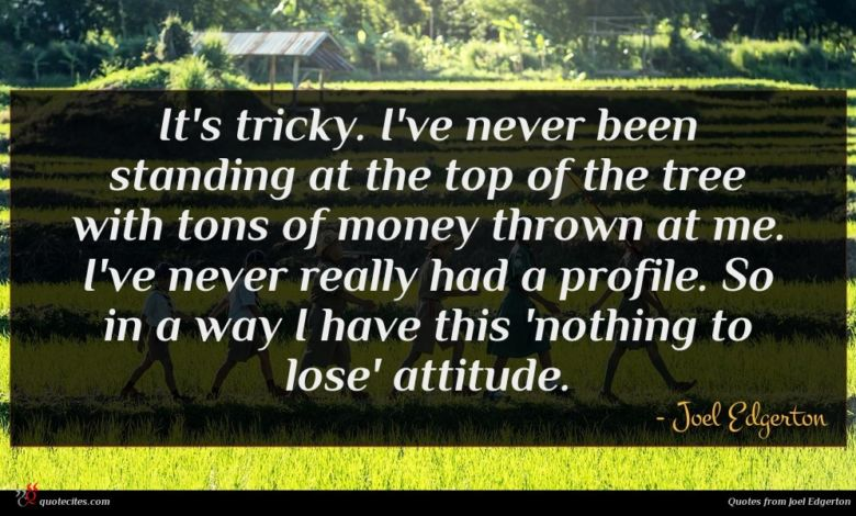 It's tricky. I've never been standing at the top of the tree with tons of money thrown at me. I've never really had a profile. So in a way I have this 'nothing to lose' attitude.