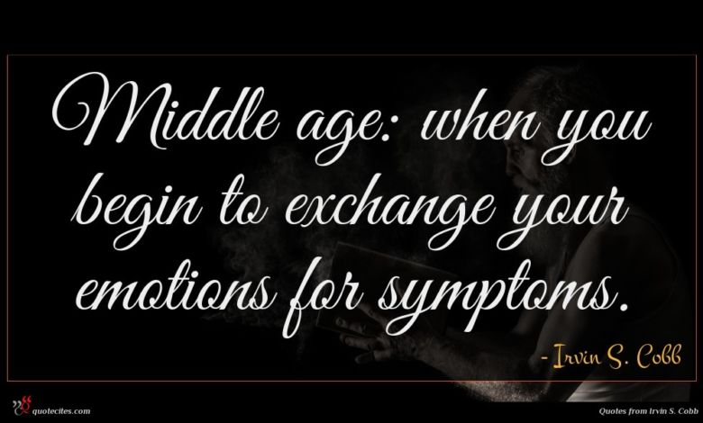 Middle age: when you begin to exchange your emotions for symptoms.