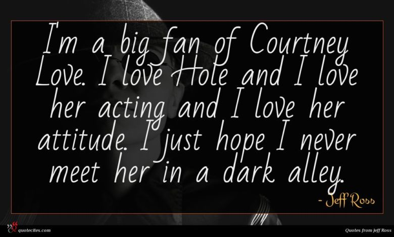 I'm a big fan of Courtney Love. I love Hole and I love her acting and I love her attitude. I just hope I never meet her in a dark alley.