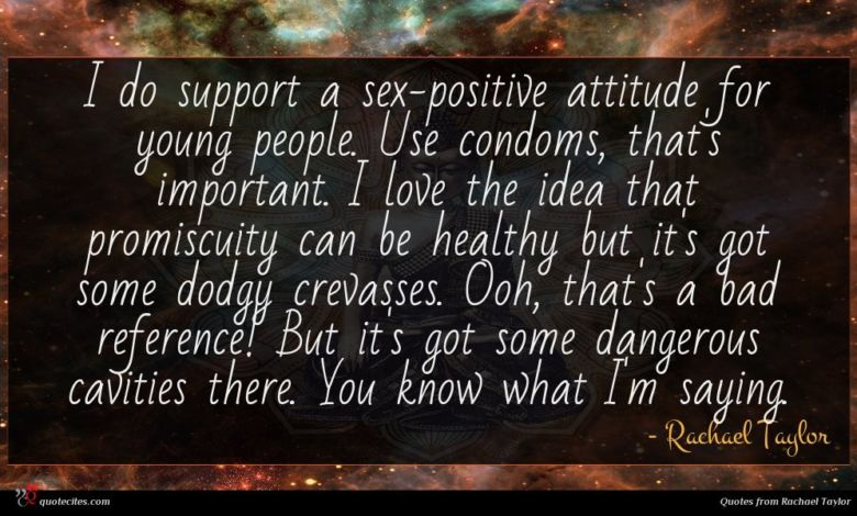 I do support a sex-positive attitude for young people. Use condoms, that's important. I love the idea that promiscuity can be healthy but it's got some dodgy crevasses. Ooh, that's a bad reference! But it's got some dangerous cavities there. You know what I'm saying.