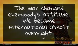 W. Averell Harriman quote : The war changed everybody's ...