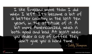 Teddy Thompson quote : I like England more ...