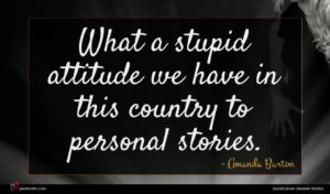 Amanda Burton quote : What a stupid attitude ...