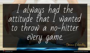 Dennis Eckersley quote : I always had the ...