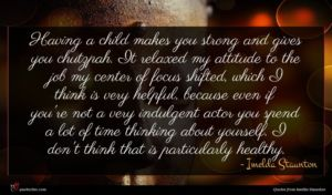 Imelda Staunton quote : Having a child makes ...