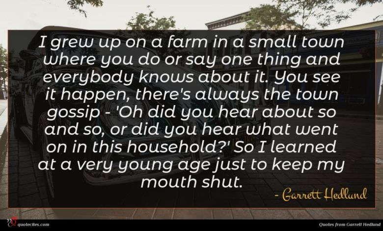 I grew up on a farm in a small town where you do or say one thing and everybody knows about it. You see it happen, there's always the town gossip - 'Oh did you hear about so and so, or did you hear what went on in this household?' So I learned at a very young age just to keep my mouth shut.