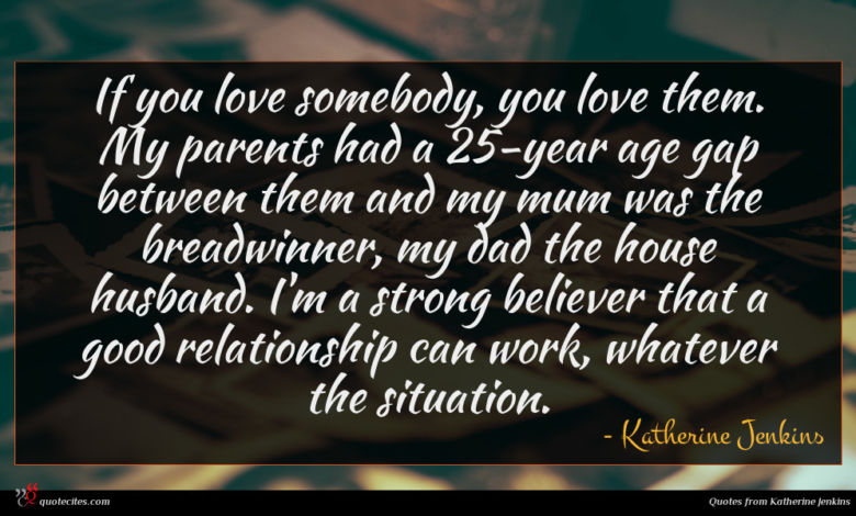 If you love somebody, you love them. My parents had a 25-year age gap between them and my mum was the breadwinner, my dad the house husband. I'm a strong believer that a good relationship can work, whatever the situation.