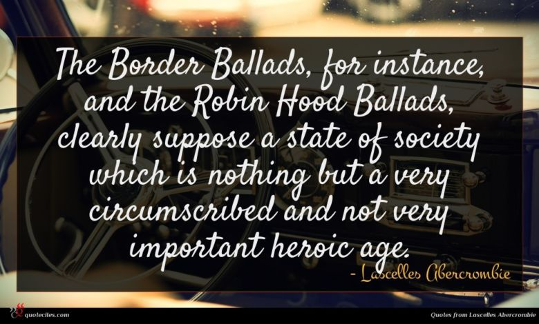 The Border Ballads, for instance, and the Robin Hood Ballads, clearly suppose a state of society which is nothing but a very circumscribed and not very important heroic age.