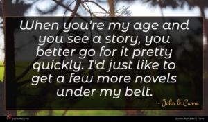John le Carre quote : When you're my age ...