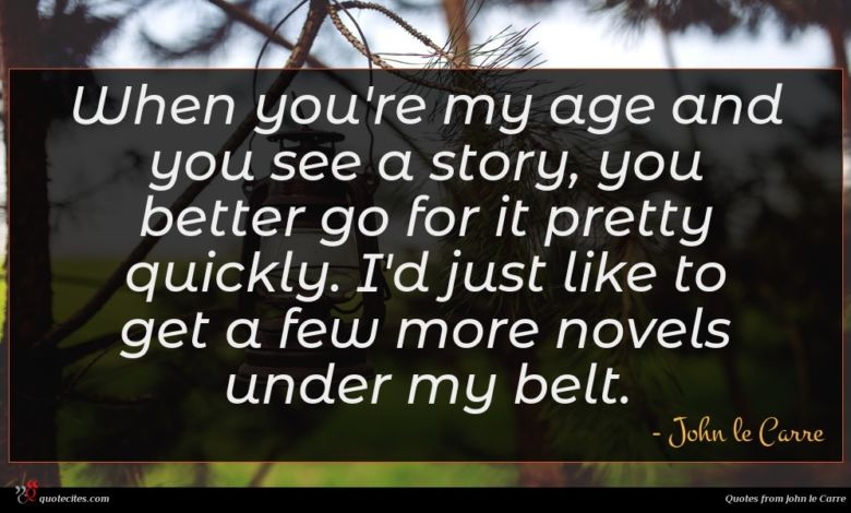 When you're my age and you see a story, you better go for it pretty quickly. I'd just like to get a few more novels under my belt.