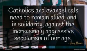 Gary Bauer quote : Catholics and evangelicals need ...