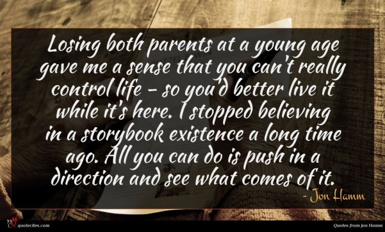 Losing both parents at a young age gave me a sense that you can't really control life - so you'd better live it while it's here. I stopped believing in a storybook existence a long time ago. All you can do is push in a direction and see what comes of it.