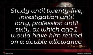 Thomas Moore quote : Study until twenty-five investigation ...