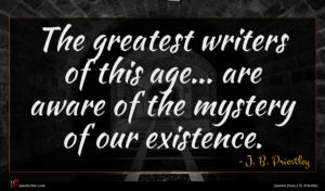 J. B. Priestley quote : The greatest writers of ...