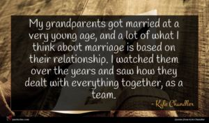 Kyle Chandler quote : My grandparents got married ...
