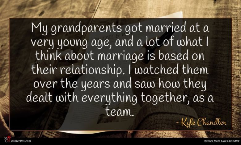 My grandparents got married at a very young age, and a lot of what I think about marriage is based on their relationship. I watched them over the years and saw how they dealt with everything together, as a team.