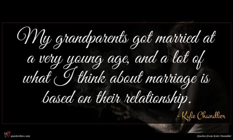 My grandparents got married at a very young age, and a lot of what I think about marriage is based on their relationship.