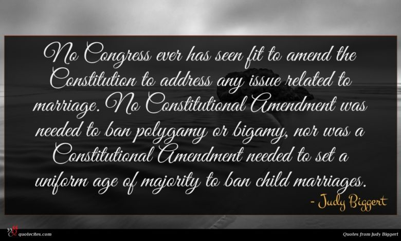 No Congress ever has seen fit to amend the Constitution to address any issue related to marriage. No Constitutional Amendment was needed to ban polygamy or bigamy, nor was a Constitutional Amendment needed to set a uniform age of majority to ban child marriages.