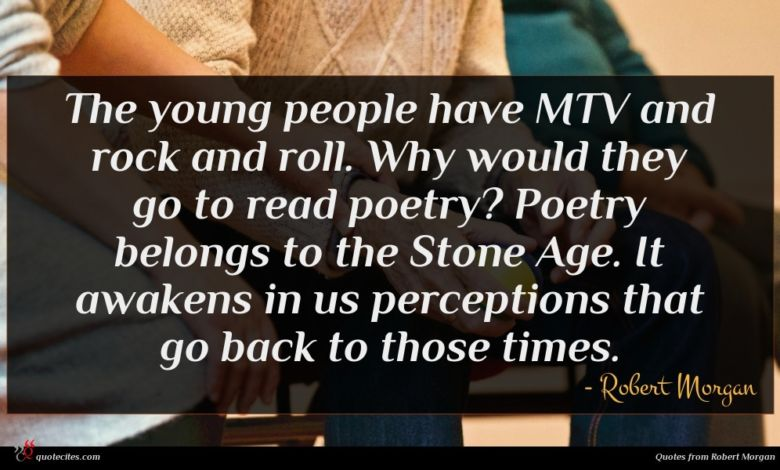 The young people have MTV and rock and roll. Why would they go to read poetry? Poetry belongs to the Stone Age. It awakens in us perceptions that go back to those times.
