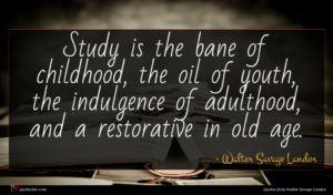 Walter Savage Landor quote : Study is the bane ...
