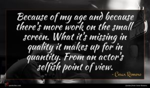 Cesar Romero quote : Because of my age ...