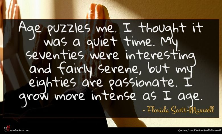 Age puzzles me. I thought it was a quiet time. My seventies were interesting and fairly serene, but my eighties are passionate. I grow more intense as I age.